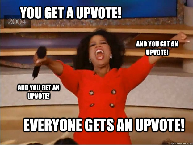You get a upvote! everyone gets an upvote! and you get an upvote! and you get an upvote!  oprah you get a car