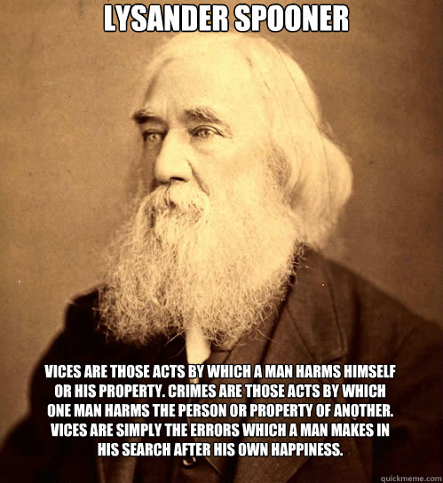 Lysander Spooner Vices are those acts by which a man harms himself or his property. Crimes are those acts by which one man harms the person or property of another. Vices are simply the errors which a man makes in his search after his own happiness.