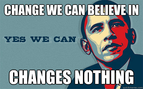 change we can believe in changes nothing  Scumbag Obama