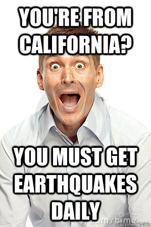 You're from California? you must get earthquakes daily