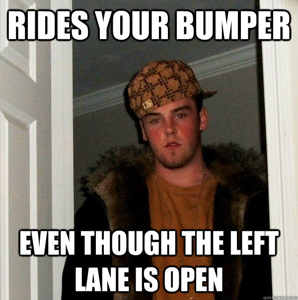 Rides your bumper even though the left lane is open - Rides your bumper even though the left lane is open  Scumbag Steve