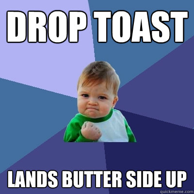 Drop toast lands butter side up - Drop toast lands butter side up  Success Kid