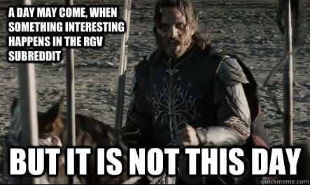 A day may come, when something interesting happens in the RGV subreddit But it is not this day  Not This Day Aragorn