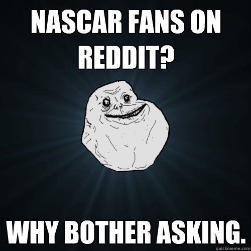 Nascar fans on reddit? why bother asking. - Nascar fans on reddit? why bother asking.  Forever Alone