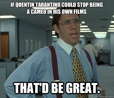 If Quentin Tarantino could stop being a cameo in his own films That'd be great. - If Quentin Tarantino could stop being a cameo in his own films That'd be great.  Bill lumberg