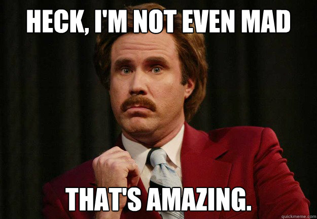 Heck, I'm not even mad That's amazing. - Heck, I'm not even mad That's amazing.  Impressed Ron Burgundy