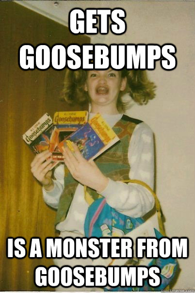 gets goosebumps is a monster from goosebumps - gets goosebumps is a monster from goosebumps  BERKS