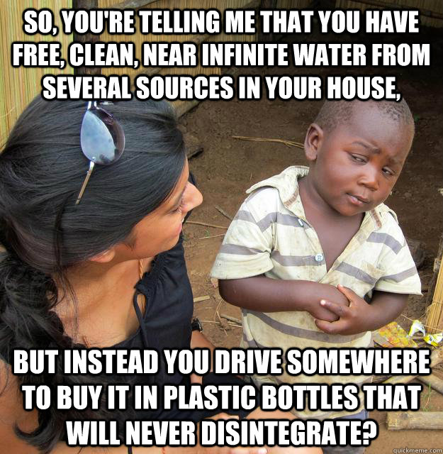 So, you're telling me that you have free, clean, near infinite water from several sources in your house, but instead you drive somewhere to buy it in plastic bottles that will never disintegrate? - So, you're telling me that you have free, clean, near infinite water from several sources in your house, but instead you drive somewhere to buy it in plastic bottles that will never disintegrate?  Skeptical Third World Kid