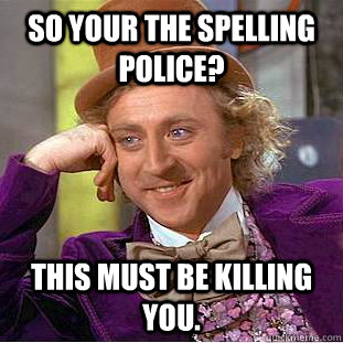 so your the spelling police? This must be killing you. - so your the spelling police? This must be killing you.  Condescending Wonka