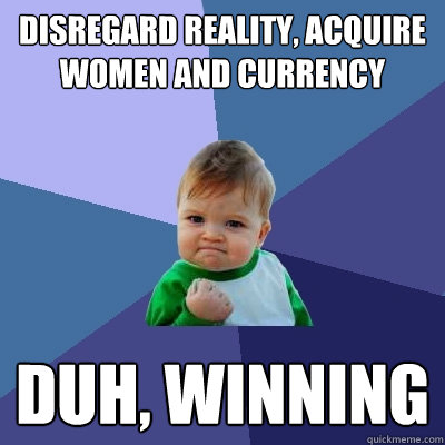 disregard reality, acquire women AND CURRENCY DUH, WINNING - disregard reality, acquire women AND CURRENCY DUH, WINNING  Success Kid