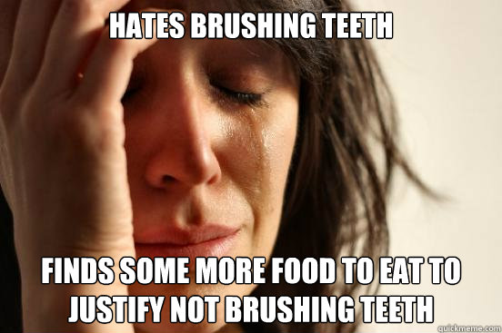hates brushing teeth Finds some more food to eat to justify not brushing teeth - hates brushing teeth Finds some more food to eat to justify not brushing teeth  First World Problems