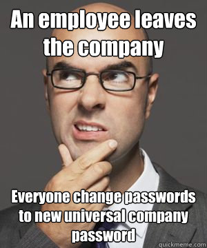 An employee leaves the company Everyone change passwords to new universal company password