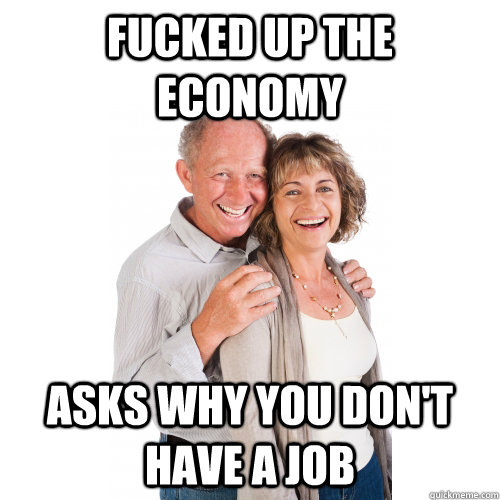 fucked up the economy  asks why you don't have a job - fucked up the economy  asks why you don't have a job  Scumbag Baby Boomers