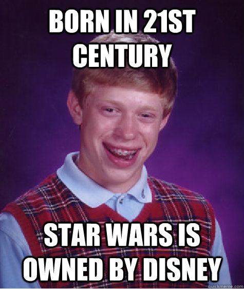born in 21st century star wars is owned by disney - born in 21st century star wars is owned by disney  Bad Luck Brian