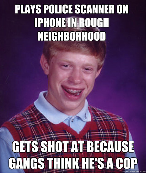 plays police scanner on iphone in rough neighborhood  gets shot at because gangs think he's a cop - plays police scanner on iphone in rough neighborhood  gets shot at because gangs think he's a cop  Bad Luck Brian