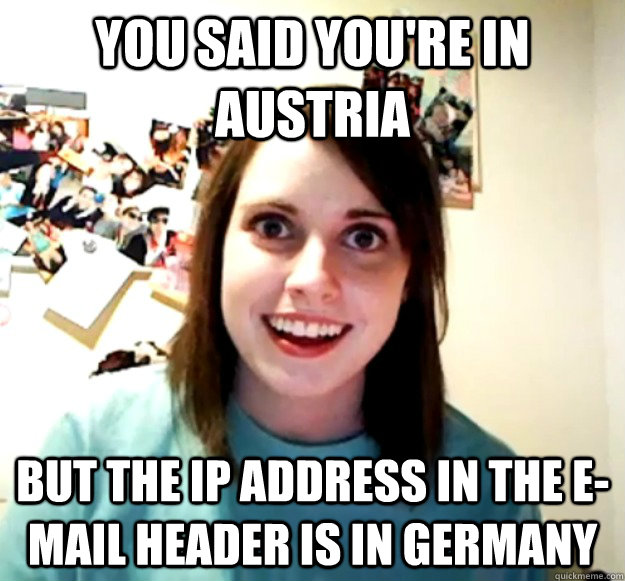 You said you're in Austria But the IP address in the e-mail header is in Germany - You said you're in Austria But the IP address in the e-mail header is in Germany  Misc