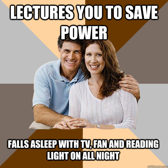 lectures you to save power  falls asleep with tv, fan and reading light on all night - lectures you to save power  falls asleep with tv, fan and reading light on all night  Scumbag Parents