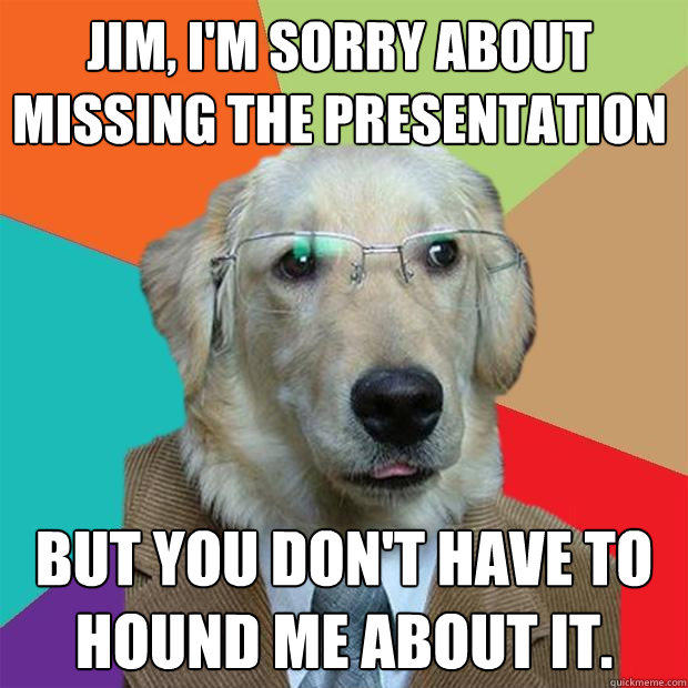 Jim, I'm sorry about missing the presentation But you don't have to hound me about it.  - Jim, I'm sorry about missing the presentation But you don't have to hound me about it.   Business Dog