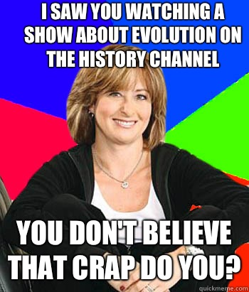 I saw you watching a show about evolution on the history channel You don't believe that crap do you? - I saw you watching a show about evolution on the history channel You don't believe that crap do you?  Sheltering Suburban Mom