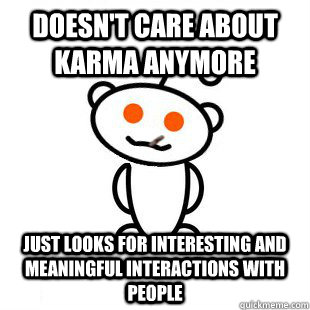 Doesn't care about karma anymore Just looks for interesting and meaningful interactions with people