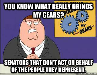 you know what really grinds my gears? Senators that don't act on behalf of the people they represent. - you know what really grinds my gears? Senators that don't act on behalf of the people they represent.  Grinds my gears