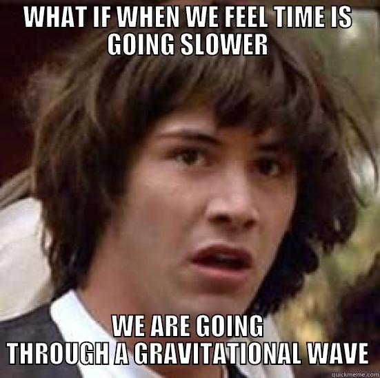WHAT IF WHEN WE FEEL TIME IS GOING SLOWER WE ARE GOING THROUGH A GRAVITATIONAL WAVE conspiracy keanu