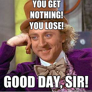 You get NOTHING! You lose! Good day, sir! - You get NOTHING! You lose! Good day, sir!  Creepy Wonka
