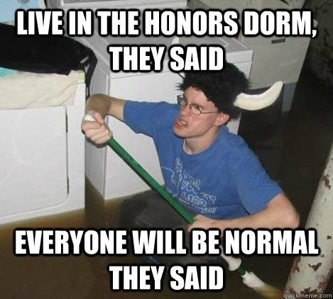 Live in the honors dorm, they said Everyone will be normal they said