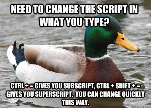 Need to change the script in what you type? Ctrl + = gives you subscript, Ctrl + Shift + = gives you superscript.  You can change quickly this way. - Need to change the script in what you type? Ctrl + = gives you subscript, Ctrl + Shift + = gives you superscript.  You can change quickly this way.  Actual Advice Mallard