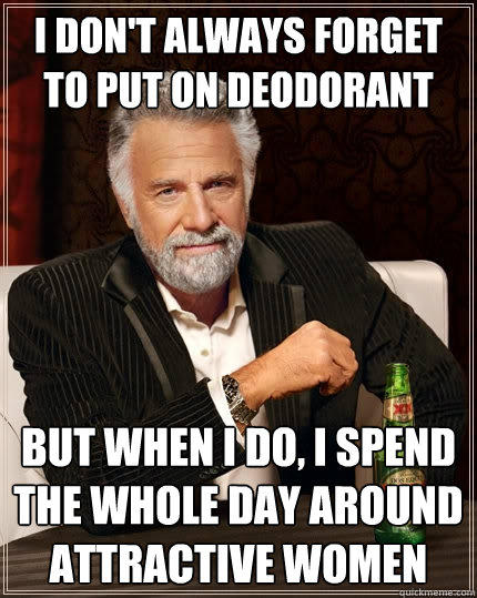 I don't always forget to put on deodorant But when I do, I spend the whole day around attractive women - I don't always forget to put on deodorant But when I do, I spend the whole day around attractive women  The Most Interesting Man In The World