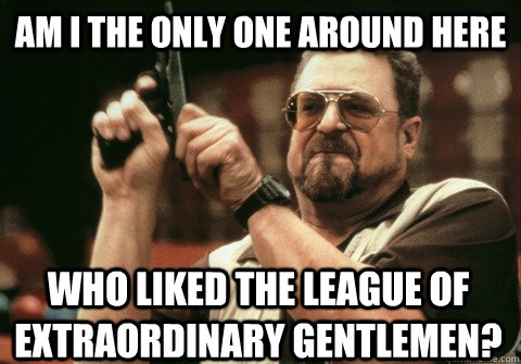 Am I the only one around here Who liked the League of extraordinary gentlemen? - Am I the only one around here Who liked the League of extraordinary gentlemen?  Am I the only one