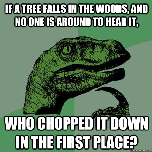 If a tree falls in the woods, and no one is around to hear it, who chopped it down in the first place? - If a tree falls in the woods, and no one is around to hear it, who chopped it down in the first place?  Philosoraptor