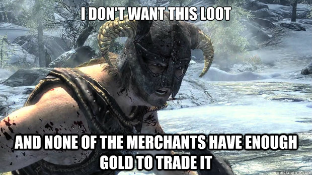 I don't want this loot and none of the merchants have enough gold to trade it  Dragonborn Problems