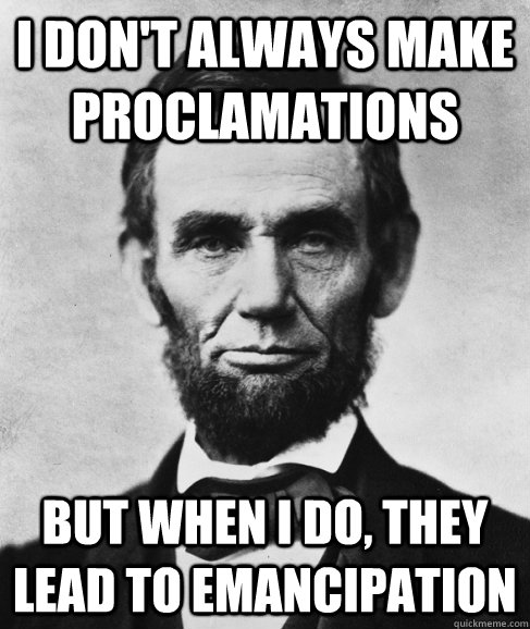i don't always make proclamations but when i do, they lead to emancipation - i don't always make proclamations but when i do, they lead to emancipation  Most Interesting Lincoln in the World