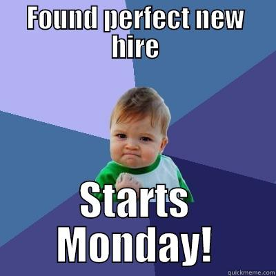 FOUND PERFECT NEW HIRE STARTS MONDAY! Success Kid