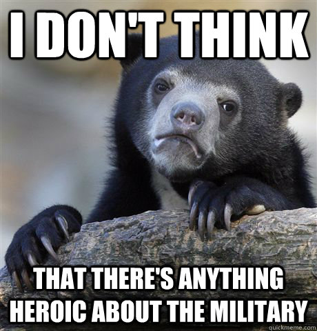 I don't think that there's anything heroic about the military - I don't think that there's anything heroic about the military  Confession Bear