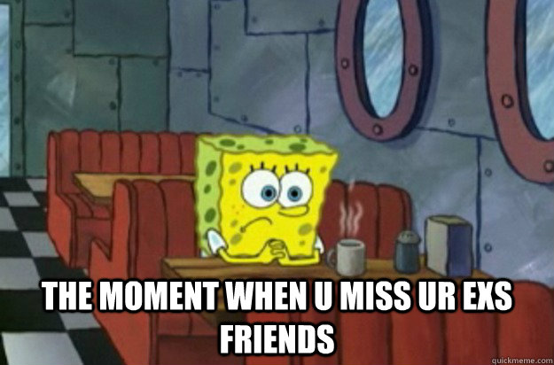 the moment when u miss ur exs friends   Sad Spongebob