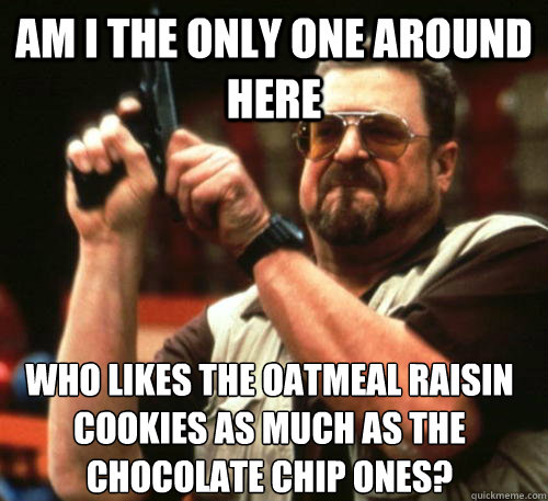 Am i the only one around here who likes the oatmeal raisin  cookies as much as the chocolate chip ones? - Am i the only one around here who likes the oatmeal raisin  cookies as much as the chocolate chip ones?  Am I The Only One Around Here