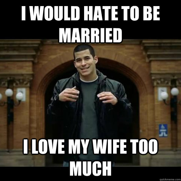i would hate to be married i love my wife too much