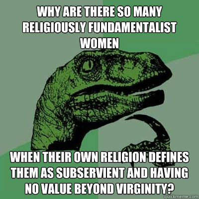 Why are there so many religiously fundamentalist women when their own religion defines them as subservient and having no value beyond virginity?