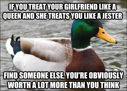 If you treat your girlfriend like a queen and she treats you like a jester Find someone else, you're obviously worth a lot more than you think - If you treat your girlfriend like a queen and she treats you like a jester Find someone else, you're obviously worth a lot more than you think  Actual Advice Mallard