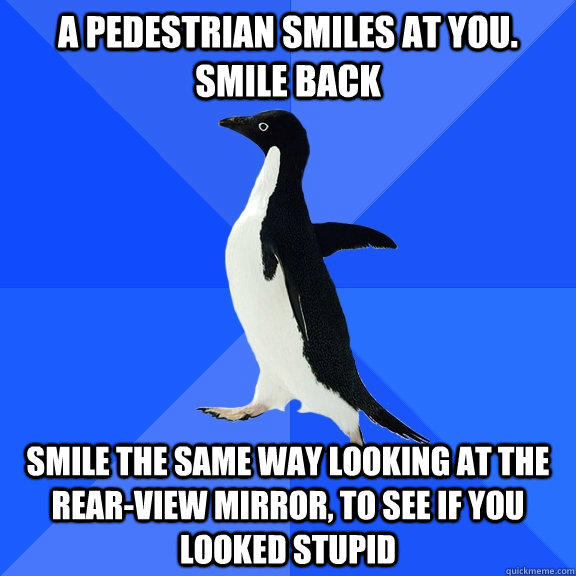 a pedestrian smiles at you. smile back smile the same way looking at the rear-view mirror, to see if you looked stupid - a pedestrian smiles at you. smile back smile the same way looking at the rear-view mirror, to see if you looked stupid  Socially Awkward Penguin