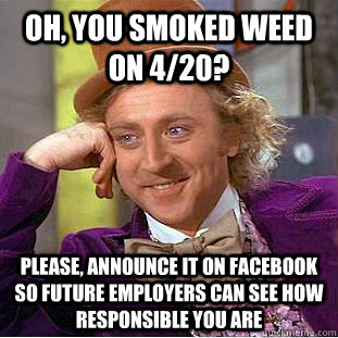oh, you smoked weed on 4/20? please, announce it on facebook so future employers can see how responsible you are - oh, you smoked weed on 4/20? please, announce it on facebook so future employers can see how responsible you are  Condescending Wonka