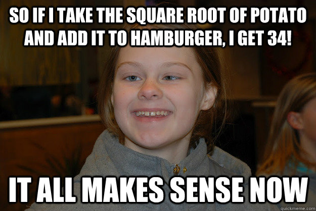 So if i take the square root of potato and add it to hamburger, i get 34! It all makes sense now