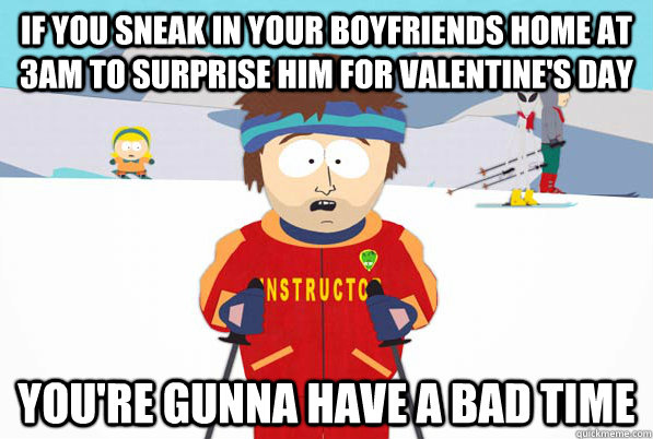 if you sneak in your boyfriends home at 3am to surprise him for valentine's day you're gunna have a bad time