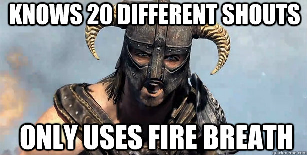 Knows 20 different shouts only uses Fire breath - Knows 20 different shouts only uses Fire breath  skyrim