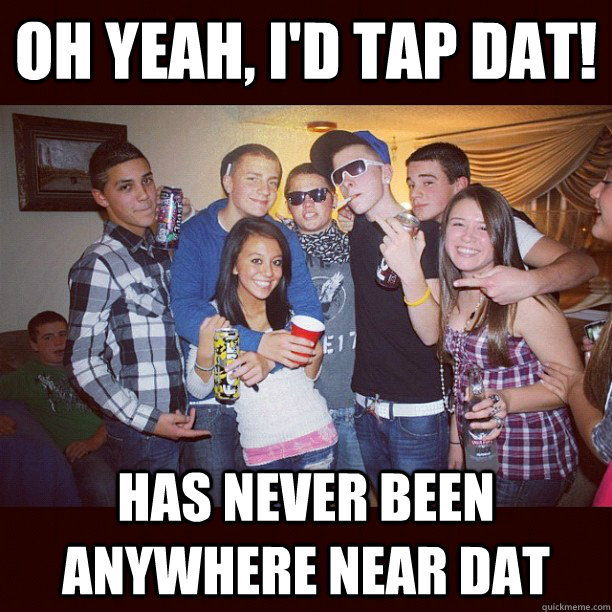 Oh yeah, I'd tap dat! Has never been anywhere near dat