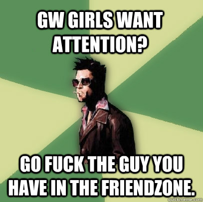 GW GIRLS want attention? go fuck the guy you have in the friendzone. - GW GIRLS want attention? go fuck the guy you have in the friendzone.  Helpful Tyler Durden