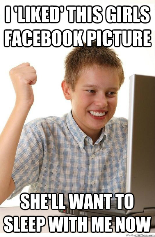 I 'Liked' this girls facebook picture she'll want to sleep with me now - I 'Liked' this girls facebook picture she'll want to sleep with me now  First Day On Internet Kid