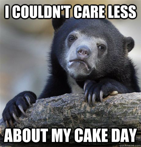 I couldn't care less about my cake day - I couldn't care less about my cake day  Confession Bear